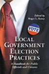 Local Government Election Practices: A Handbook for Public Officials and Citizens - Roger L. Kemp