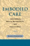 Embodied Care: Jane Addams, Maurice Merleau-Ponty, and Feminist Ethics - Maurice Hamington
