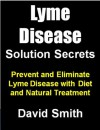 Lyme Disease Solution Secrets: Prevent and Eliminate Lyme Disease With Diet and Natural Treatment (Lymes Disease Series) - David Smith, Lyme Disease Kindle Institute