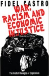 War, Racism and Economic Injustice: The Global Ravages of Capitalism - Fidel Castro, Alexandra Keeble