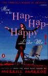 How to Be Hap-Hap-Happy Like Me! - Merrill Markoe