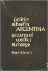 Politics & beef in Argentina: patterns of conflict and change - Peter H. Smith