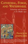 Cathedral, Forge & Waterwheel: Technology & Invention in the Middle Ages - Frances Gies, Joseph Gies
