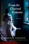 From the Charred Remains (Lucy Campion Mysteries) - Susanna Calkins