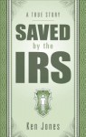 Saved by the IRS: A True Story - Ken Jones