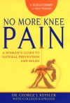 No More Knee Pain: A Woman's Guide To Natural Prevention And Relief - George Kessler, Colleen J. Kapklein