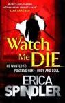 Watch Me Die. Erica Spindler - Erica Spindler