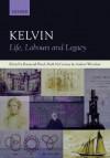 Kelvin: Life, Labours and Legacy - Raymond Flood, Andrew Whitaker, Mark McCartney