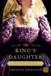 The King's Daughter: A Novel - Christie Dickason