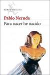 Para Nacer He Nacido - Pablo Neruda