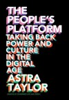 The People's Platform:Taking Back Power and Culture in the Digital Age - Astra Taylor