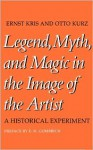 Legend, Myth, and Magic in the Image of the Artist: A Historical Experiment - Ernst Kris, Otto Kurz, Ernst Hans Josef Gombrich