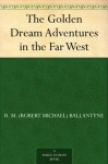 The Golden Dream Adventures in the Far West - R.M. Ballantyne