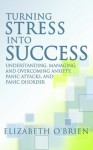 Turning Stress into Success: Understanding, Managing, and Overcoming Anxiety, Panic Attacks, and Panic Disorder - Elizabeth O'Brien