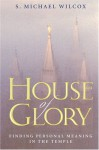 House of Glory: Finding Personal Meaning in the Temple - S. Michael Wilcox