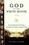 God in the White House: How Faith Shaped the Presidency from John F. Kennedy to George W. Bush - Randall Balmer