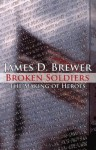 Broken Soldiers; The Making of Heroes - James D. Brewer