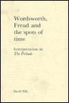 Wordsworth, Freud, And The Spots Of Time: Interpretation In The Prelude - David B. Ellis