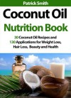 Coconut Oil Nutrition Book - 30 Coconut Oil Recipes And 130 Applications For Weight Loss, Hair Loss, Beauty and Health (Coconut Oil Recipes, Lower Cholesterol, Hair Loss, Heart Disease, Diabetes) - Patrick Smith