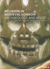 Religion in Medieval London: The Archaeology of Belief - Bruno Barber, Christopher Thomas, Bruce Watson