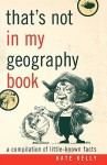 That's Not In My Geography Book: A Compilation Of Little Known Facts - Kate Kelly
