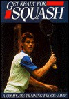 Get Ready For Squash: A Complete Training Program (Get Ready For) - David Collins, Anne de Looy