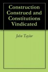 Construction Construed and Constitutions Vindicated - John Taylor