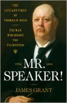 Mr. Speaker!: The Life and Times of Thomas B. Reed The Man Who Broke the Filibuster - James Grant