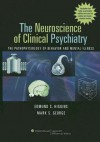 The Neuroscience of Clinical Psychiatry: The Pathophysiology of Behavior and Mental Illness - Edmund S. Higgins, Mark S. George