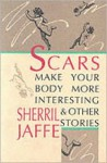 Scars Make Your Body More Interesting & Other Stories - Sherril Jaffe