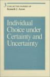 Collected Papers of Kenneth J. Arrow, Volume 3: Individual Choice under Certainty and Uncertainty - Kenneth J. Arrow
