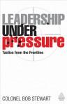 Leadership under Pressure: Tactics from the Frontline - Bob Stewart