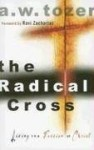 The Radical Cross: Living the Passion of Christ - A.W. Tozer, Ravi Zacharias