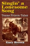 Singin Lonesome Song: Texas Prison Tales - Gary Brown