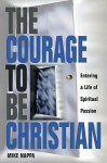 Courage to be Christian: Entering a Life of Spiritual Passion - Mike Nappa