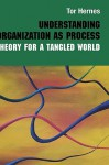 Understanding Organization as Process: Theory for a Tangled World - Tor Hernes