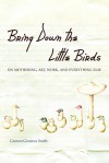Bring Down the Little Birds: On Mothering, Art, Work, and Everything Else - Carmen Gimenez Smith