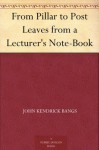 From Pillar to Post Leaves from a Lecturer's Note-Book - John Kendrick Bangs