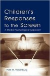 Children's Responses to the Screen: A Media Psychological Approach - Patti M. Valkenburg