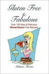Gluten Free & Fabulous- Over 120 Easy & Delicious Wheat/Gluten Free Recipes - Melanie Martin