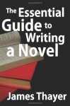 The Essential Guide to Writing a Novel: A Complete and Concise Manual for Fiction Writers - James Thayer