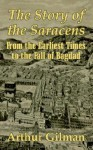 The Story of the Saracens: From the Earliest Times to the Fall of Bagdad - Arthur Gilman