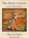 The Daily Coyote: A Story of Love, Survival, and Trust in the Wilds of Wyoming (MP3 Book) - Shreve Stockton, Cassandra Campbell