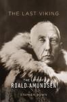 The Last Viking: The Life of Roald Amundsen - Stephen Brown