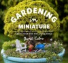 Gardening in Miniature: Create Your Own Tiny Living World - Janit Calvo, Kate Baldwin