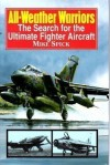 All-Weather Warriors: The Search for the Ultimate Fighter Aircraft - Mike Spick