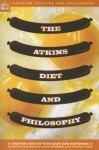 The Atkins Diet and Philosophy: Chewing the Fat with Kant and Nietzsche - Lisa Heldke, Lisa M. Heldke, Kerri Mommer, William Irwin, Lisa Heldke