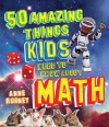 50 Amazing Things Kids Need to Know About Math - Anne Rooney
