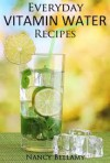 Everyday Vitamin Water Recipes: 30 Natural and Healthy Drinks For The Whole Family - Nancy Bellamy