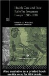 Health Care and Poor Relief in Protestant Europe 1500-1700 - Andrew Cunningham, Ole Peter Grell